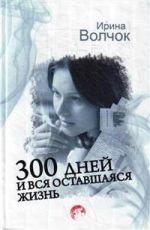 300 дней и вся оставшаяся жизнь  Волчок Ирина
